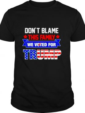 Dont blame this family we voted for Trump shirt