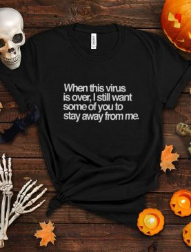 When This Virus Is Over I Still Want Some Of You To Stay Away From Me shirt
