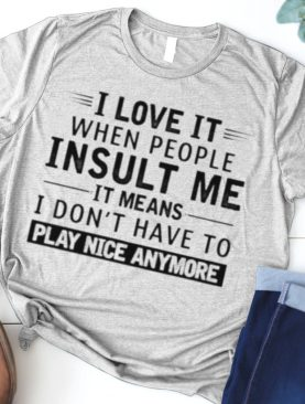 i Love It When People Insult Me It MEans I Don't Have To Play Nice Anymore Shirt