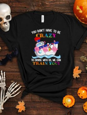 Flamingo You Don't Have To Be Crazy To Cruise With Us We Can Train You T shirt