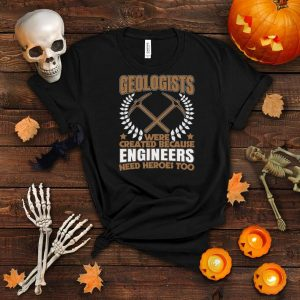 Geologists Because Engineers Need Heroes Too for Geologist shirt