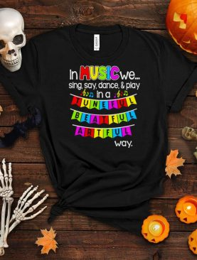 In Music We Sing Say Dance And Play In A Tuneful Beatful Artful Way T shirt