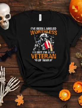 I've Been Labeled Worthless But I'm A Veteran Of War T shirt